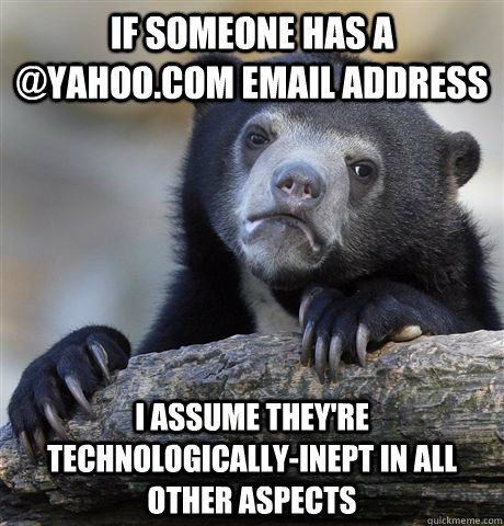 if someone has a @yahoo.com email address i assume they're technologically-inept in all other aspects - if someone has a @yahoo.com email address i assume they're technologically-inept in all other aspects  Confession Bear