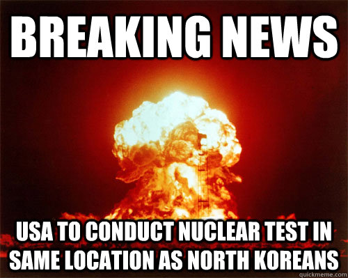 Breaking news usa to conduct nuclear test in same location as north koreans - Breaking news usa to conduct nuclear test in same location as north koreans  Misc
