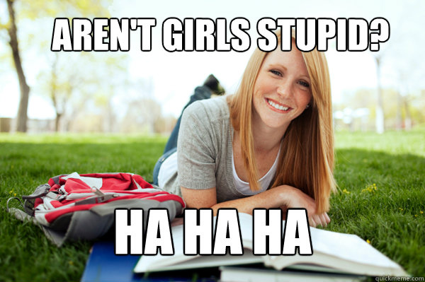 Aren't girls stupid? Ha ha ha