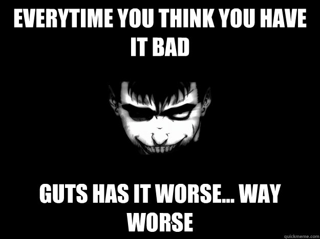 Everytime you think you have it bad Guts has it worse... way worse  berserk