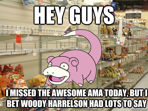 Hey Guys I missed the awesome AMA today, but I bet woody harrelson had lots to say