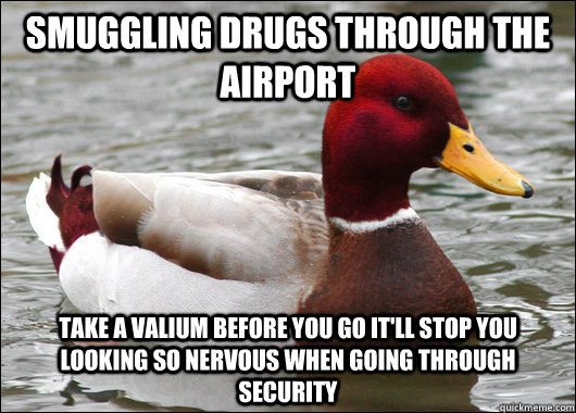 smuggling drugs through the airport take a Valium before you go it'll stop you looking so nervous when going through security  - smuggling drugs through the airport take a Valium before you go it'll stop you looking so nervous when going through security   Malicious Advice Mallard