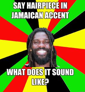 Say hairpiece in Jamaican Accent What does it sound like? - Say hairpiece in Jamaican Accent What does it sound like?  Jamaican Man