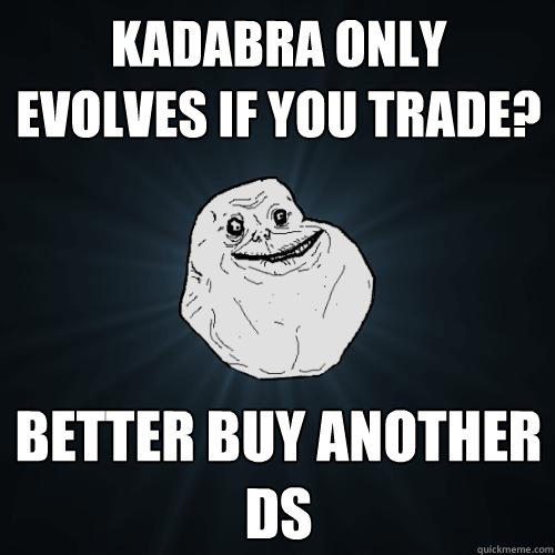 Kadabra only evolves if you trade? better buy another DS - Kadabra only evolves if you trade? better buy another DS  Forever Alone