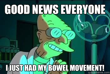 Good News Everyone I just had my bowel movement! - Good News Everyone I just had my bowel movement!  Good News