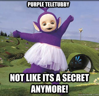 Not Like Its A Secret Anymore Purple Teletubby Gay Tubby Quickmeme