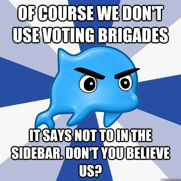 of course we don't use voting brigades it says not to in the sidebar. don't you believe us? - of course we don't use voting brigades it says not to in the sidebar. don't you believe us?  SRS Logic