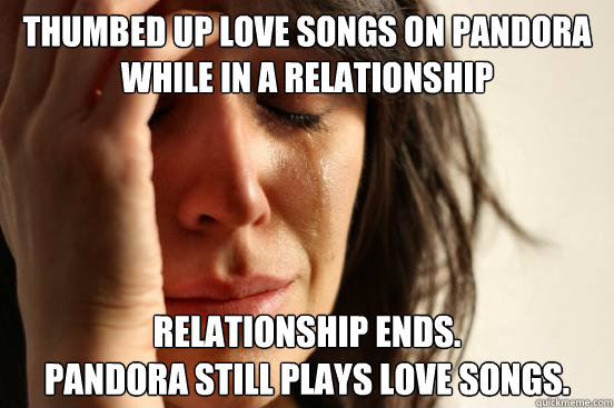 thumbed up love songs on Pandora while in a relationship Relationship ends. Pandora still plays love songs. - thumbed up love songs on Pandora while in a relationship Relationship ends. Pandora still plays love songs.  First World Problems