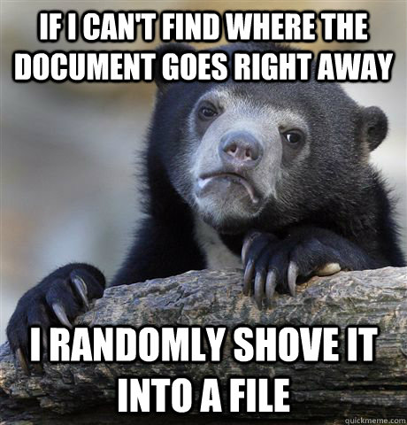 if i can't find where the document goes right away I randomly shove it into a file - if i can't find where the document goes right away I randomly shove it into a file  confessionbear