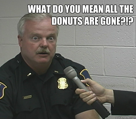 c223e99ac95fc016e0b00fedaa4cc2b736e9a8a62b752ed61142d993fc7a4eaf overly caffeinated cop memes quickmeme,Cops And Donuts Meme