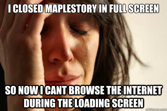 I closed Maplestory in full screen so now I cant browse the internet during the loading screen - I closed Maplestory in full screen so now I cant browse the internet during the loading screen  First World Problems