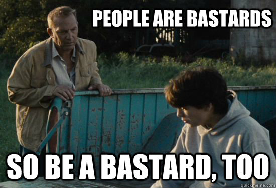 People are bastards So be a bastard, too