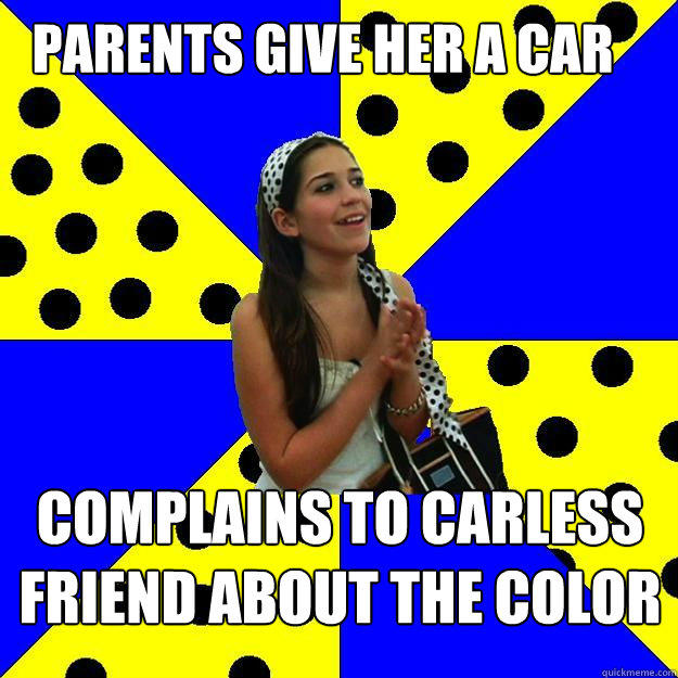 parents give her a car complains to carless friend about the color - parents give her a car complains to carless friend about the color  Sheltered Suburban Kid
