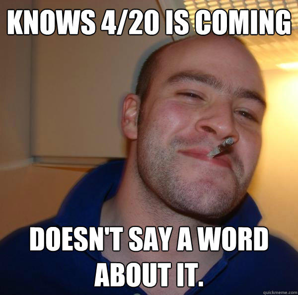 knows 4/20 is coming  doesn't say a word about it. - knows 4/20 is coming  doesn't say a word about it.  Misc