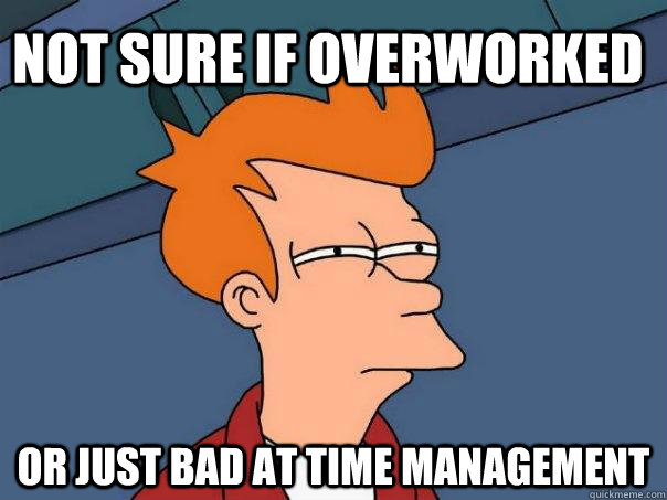 Not sure if overworked Or just bad at time management - Not sure if overworked Or just bad at time management  Futurama Fry