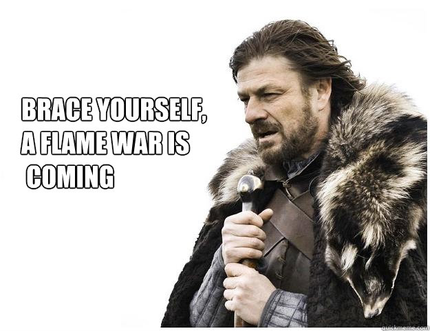 Brace yourself,  a flame war is  coming - Brace yourself,  a flame war is  coming  Imminent Ned