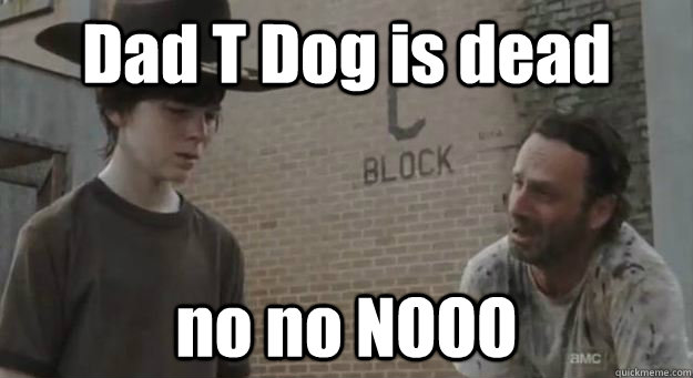 Dad T Dog is dead no no NOOO