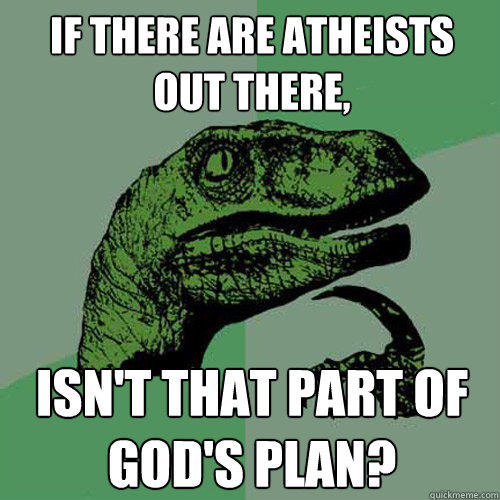If there are atheists out there,  Isn't that part of God's plan? - If there are atheists out there,  Isn't that part of God's plan?  Philosoraptor