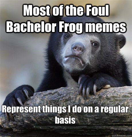 Most of the Foul Bachelor Frog memes Represent things I do on a regular basis   - Most of the Foul Bachelor Frog memes Represent things I do on a regular basis    Confession Bear