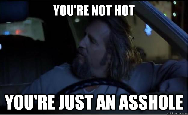 You're not hot you're just an asshole