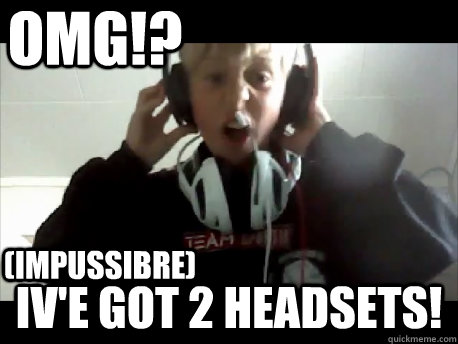 OMG!? IV'E GOT 2 HEADSETS! (IMPUSSIBRE)