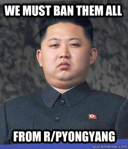 we must ban them all from r/pyongyang - we must ban them all from r/pyongyang  Fat Kim Jong-Un