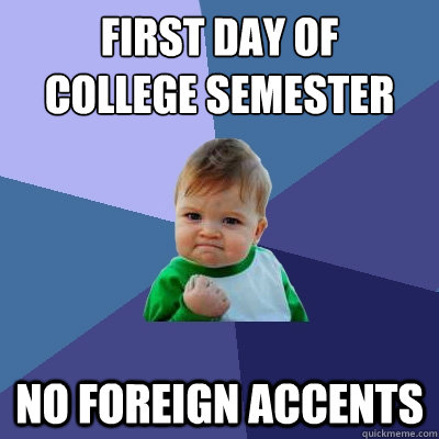 First day of college semester No foreign accents - First day of college semester No foreign accents  Success Kid