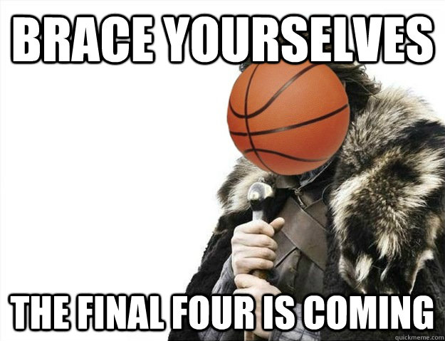 brace yourselves the final four is coming - brace yourselves the final four is coming  Misc