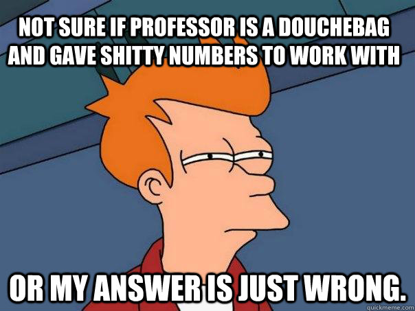 Not sure if professor is a douchebag and gave shitty numbers to work with Or my answer is just wrong. - Not sure if professor is a douchebag and gave shitty numbers to work with Or my answer is just wrong.  Futurama Fry