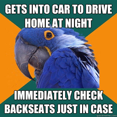 gets into car to drive home at night immediately check backseats just in case - gets into car to drive home at night immediately check backseats just in case  Paranoid Parrot
