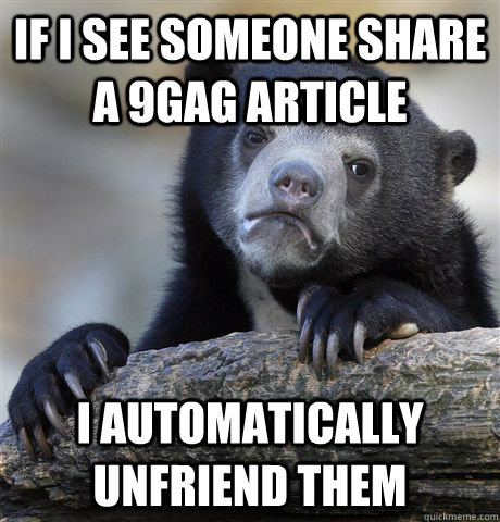 If I see someone share a 9gag article I automatically unfriend them - If I see someone share a 9gag article I automatically unfriend them  Confession Bear