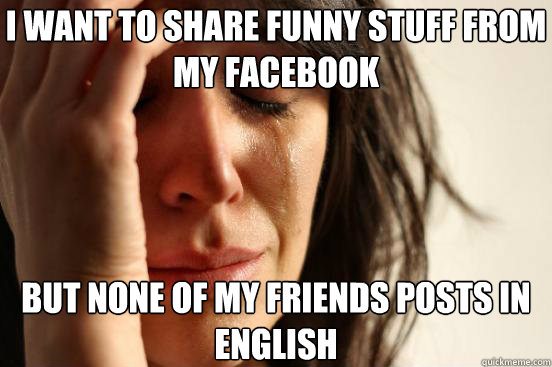 I Want To Share Funny Stuff From My Facebook But None Of My Friends Posts In English