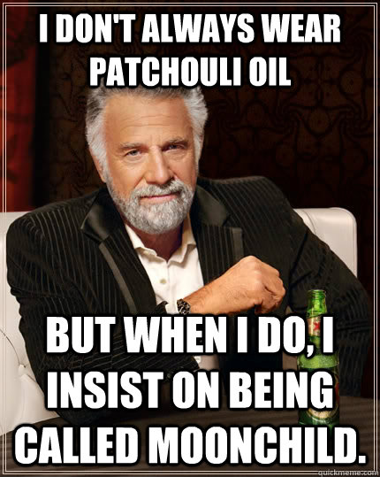 I Dont Always Wear Patchouli Oil But When I Do I Insist On Being