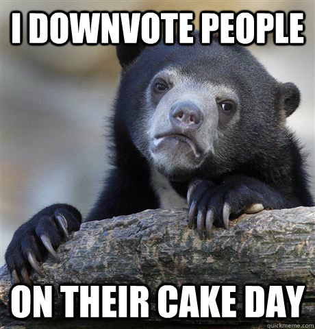 I downvote people on their cake day - I downvote people on their cake day  Confession Bear