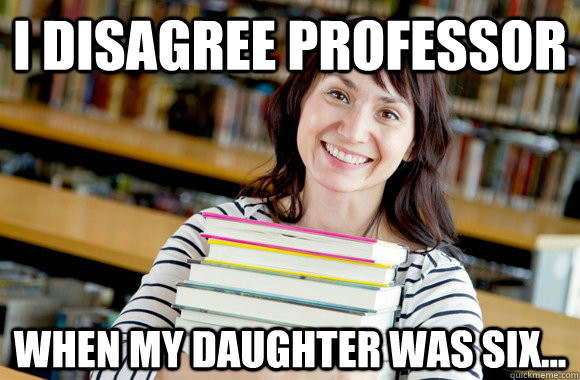 I disagree professor When my daughter was six...