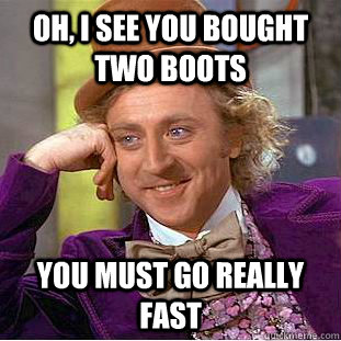 OH, I SEE YOU BOUGHT TWO BOOTS YOU MUST GO REALLY FAST - OH, I SEE YOU BOUGHT TWO BOOTS YOU MUST GO REALLY FAST  Condescending Wonka