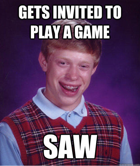 Gets invited to play a game saw  Bad Luck Brian