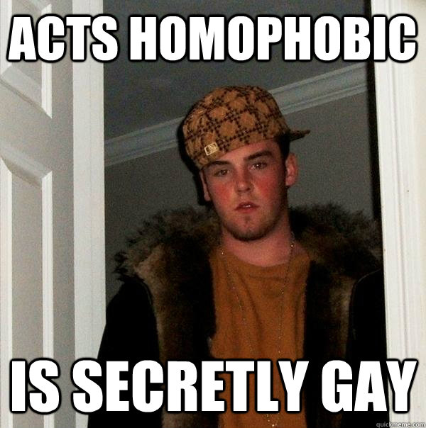 acts homophobic  is secretly gay   - acts homophobic  is secretly gay    Scumbag Steve
