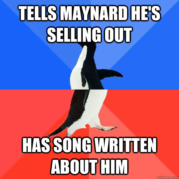 Tells maynard he's selling out has song written about him - Tells maynard he's selling out has song written about him  Socially Awkward Awesome Penguin