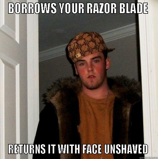 BORROWS YOUR RAZOR BLADE RETURNS IT WITH FACE UNSHAVED Scumbag Steve