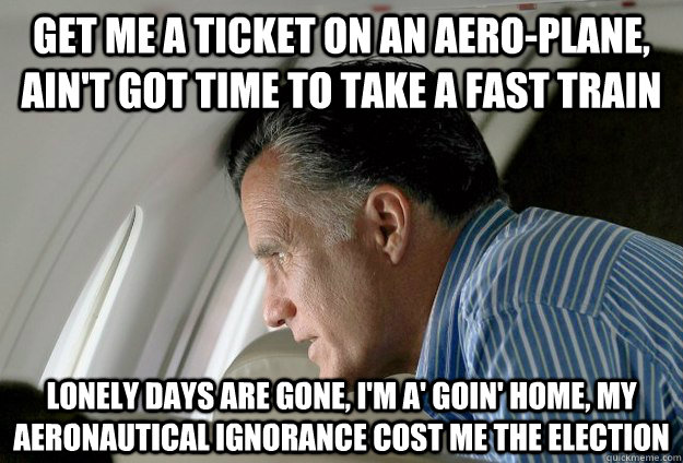 Get me a ticket on an aero-plane, ain't got time to take a fast train lonely days are gone, I'm a' goin' home, my aeronautical ignorance cost me the election