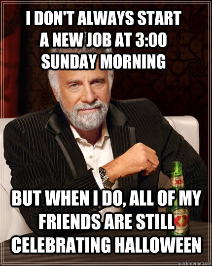 I Dont Always Start A New Job At 300 Sunday Morning But When I Do