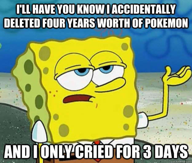 i'll have you know I accidentally deleted four years worth of pokemon and I only cried for 3 days - i'll have you know I accidentally deleted four years worth of pokemon and I only cried for 3 days  Tough Spongebob