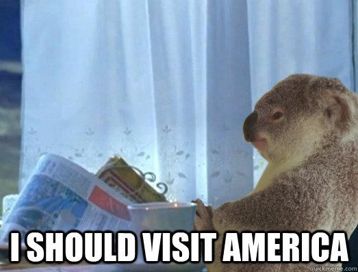I should visit america -  I should visit america  I Should Buy a Boat Koala