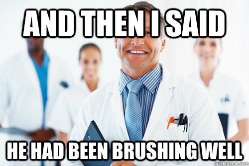 and then i said he had been brushing well - and then i said he had been brushing well  Misc