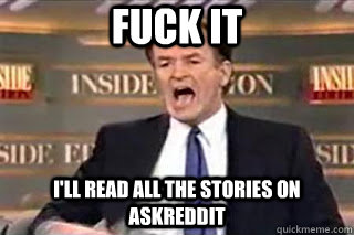 FUCK IT i'll read all the stories on AskReddit - FUCK IT i'll read all the stories on AskReddit  Fuck it! Fucking Thing Sucks!