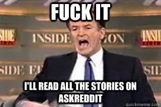 FUCK IT i'll read all the stories on AskReddit - FUCK IT i'll read all the stories on AskReddit  Fuck it! Fucking Thing Sucks!