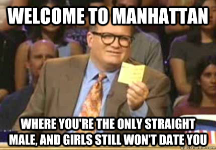 Welcome to manhattan Where you're the only straight male, and girls still won't date you