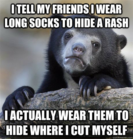 I tell my friends I wear long socks to hide a rash I actually wear them to hide where i cut myself - I tell my friends I wear long socks to hide a rash I actually wear them to hide where i cut myself  Confession Bear