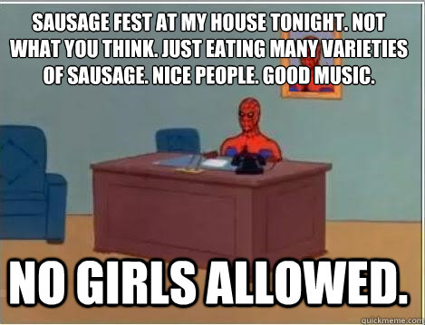 Sausage fest at my house tonight. Not what you think. Just eating many varieties of sausage. Nice people. Good music.  NO GIRLS ALLOWED. -  Sausage fest at my house tonight. Not what you think. Just eating many varieties of sausage. Nice people. Good music.  NO GIRLS ALLOWED.  Spiderman Desk